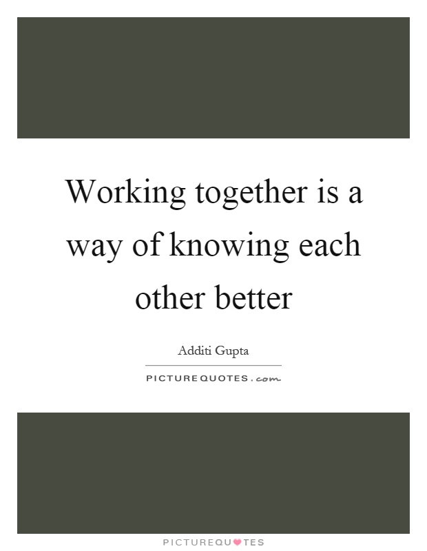 Working together is a way of knowing each other better Picture Quote #1