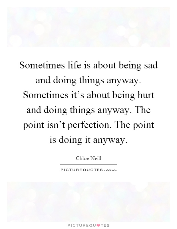 Sometimes life is about being sad and doing things anyway. Sometimes it's about being hurt and doing things anyway. The point isn't perfection. The point is doing it anyway Picture Quote #1