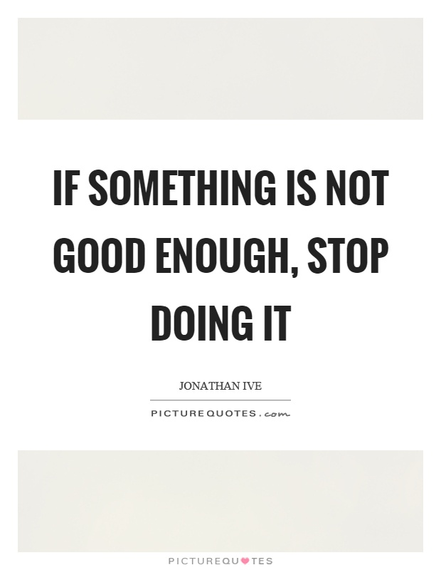 If something is not good enough, stop doing it Picture Quote #1