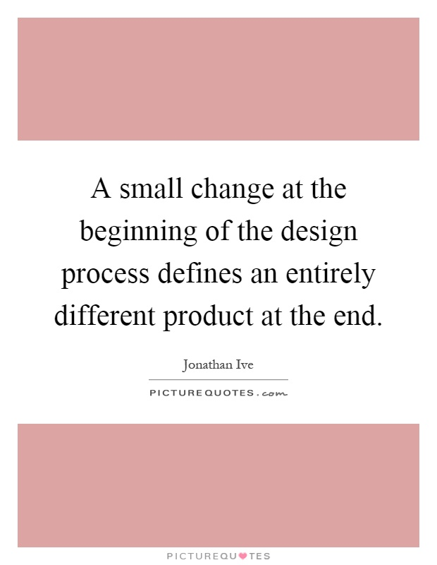 A small change at the beginning of the design process defines an entirely different product at the end Picture Quote #1