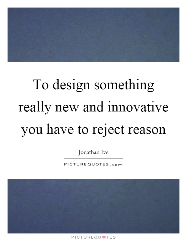 To design something really new and innovative you have to reject reason Picture Quote #1