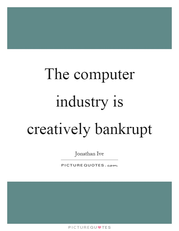 The computer industry is creatively bankrupt Picture Quote #1