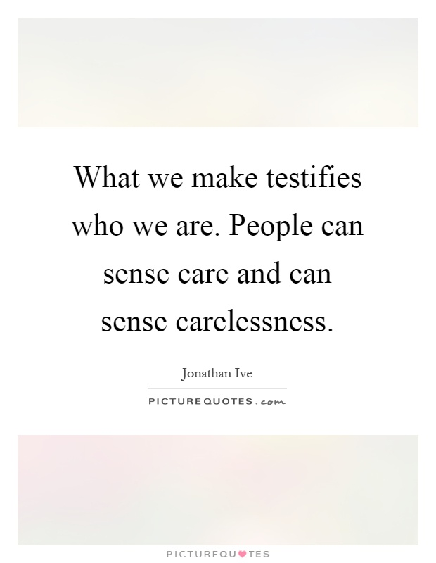 What we make testifies who we are. People can sense care and can sense carelessness Picture Quote #1
