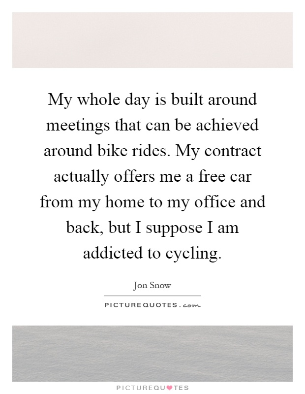 My whole day is built around meetings that can be achieved around bike rides. My contract actually offers me a free car from my home to my office and back, but I suppose I am addicted to cycling Picture Quote #1