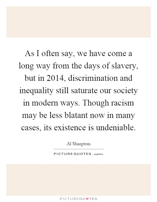 As I often say, we have come a long way from the days of slavery, but in 2014, discrimination and inequality still saturate our society in modern ways. Though racism may be less blatant now in many cases, its existence is undeniable Picture Quote #1