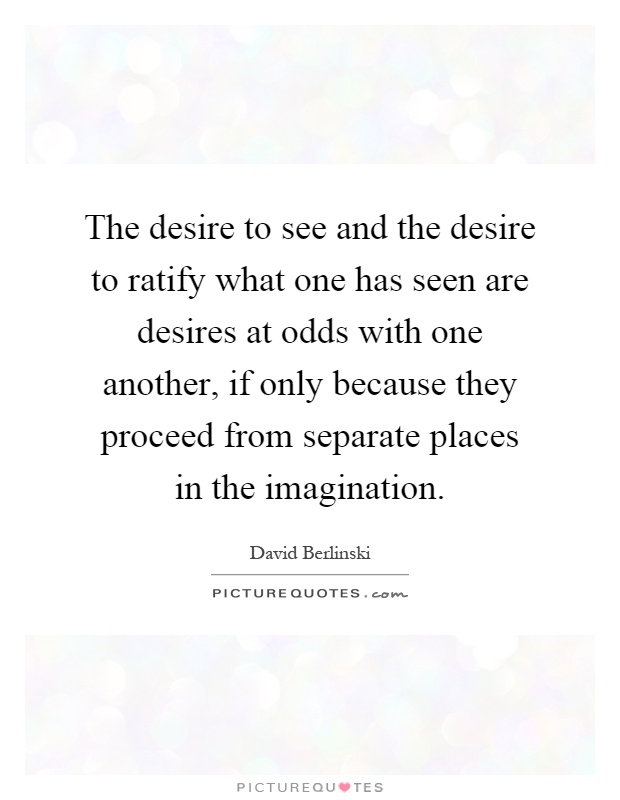 The desire to see and the desire to ratify what one has seen are desires at odds with one another, if only because they proceed from separate places in the imagination Picture Quote #1