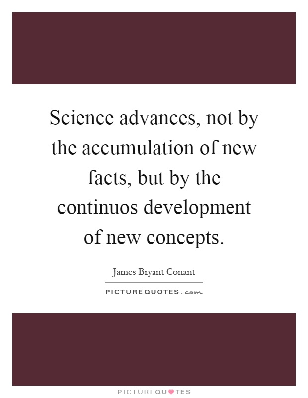 Science advances, not by the accumulation of new facts, but by the continuos development of new concepts Picture Quote #1