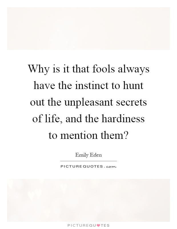 Why is it that fools always have the instinct to hunt out the unpleasant secrets of life, and the hardiness to mention them? Picture Quote #1