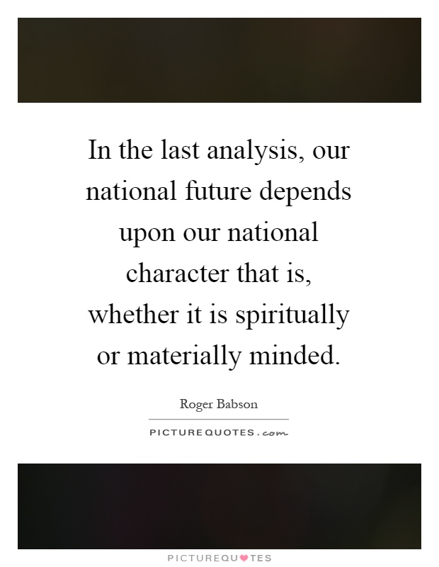 In the last analysis, our national future depends upon our national character that is, whether it is spiritually or materially minded Picture Quote #1