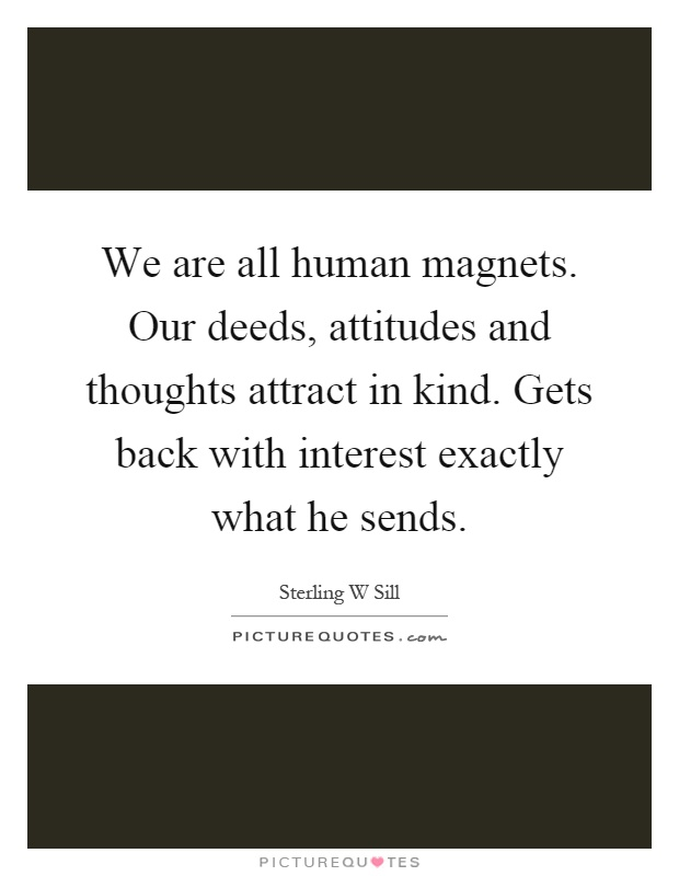 We are all human magnets. Our deeds, attitudes and thoughts attract in kind. Gets back with interest exactly what he sends Picture Quote #1
