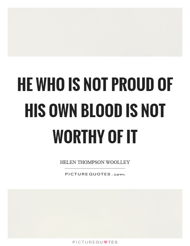 He who is not proud of his own blood is not worthy of it Picture Quote #1