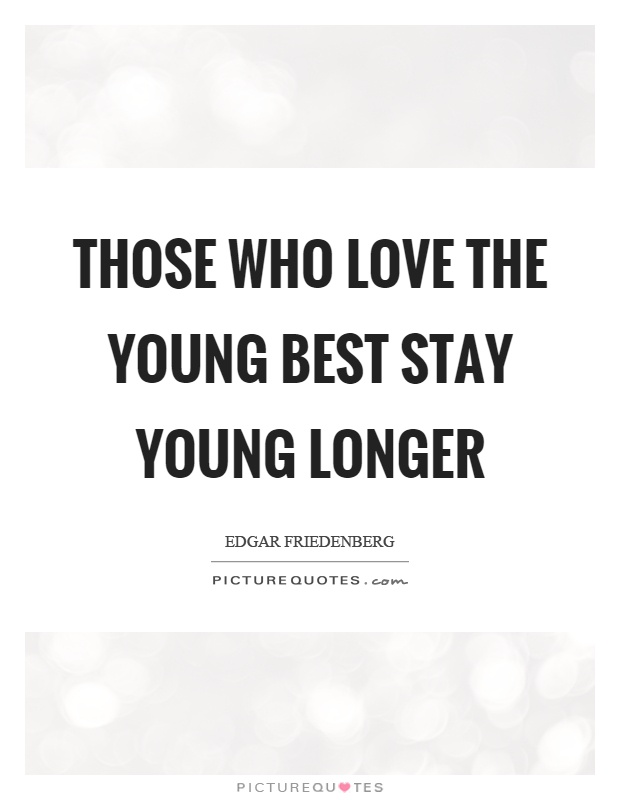 Those who love the young best stay young longer Picture Quote #1