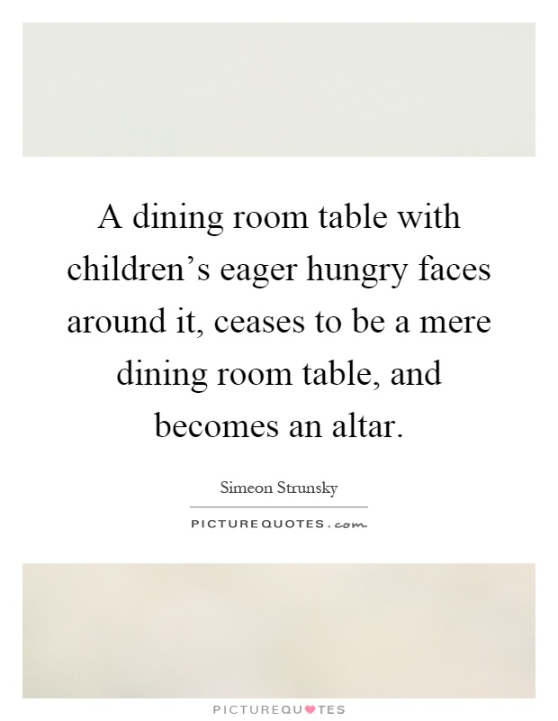 A dining room table with childrens eager hungry faces  : a dining room table with childrens eager hungry faces around it ceases to be a mere dining room quote 1 from www.picturequotes.com size 620 x 800 jpeg 71kB