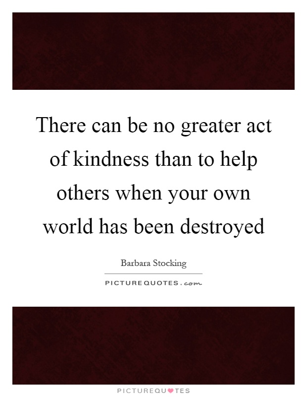 There can be no greater act of kindness than to help others when your own world has been destroyed Picture Quote #1