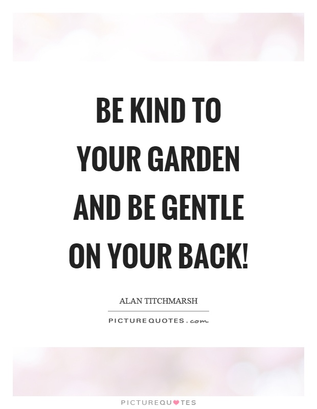 Be kind to your garden and be gentle on your back! Picture Quote #1
