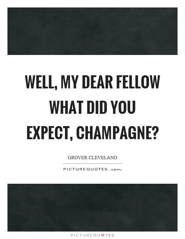 Well, my dear fellow what did you expect, champagne? Picture Quote #1