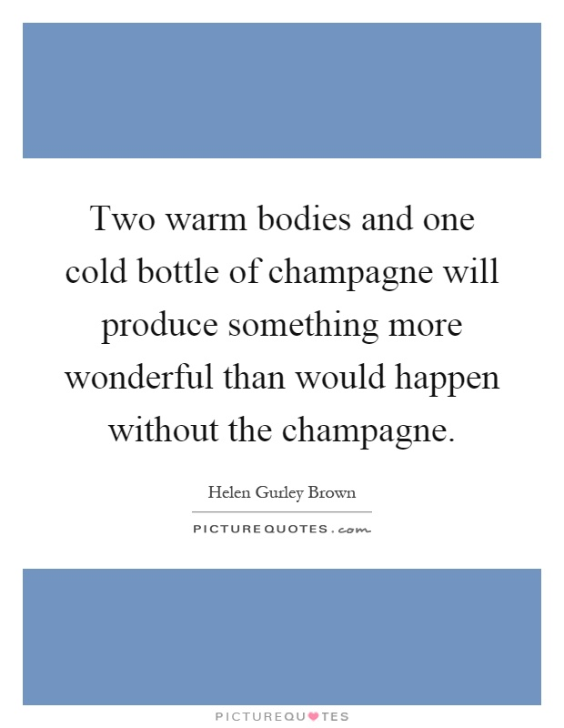 Two warm bodies and one cold bottle of champagne will produce something more wonderful than would happen without the champagne Picture Quote #1