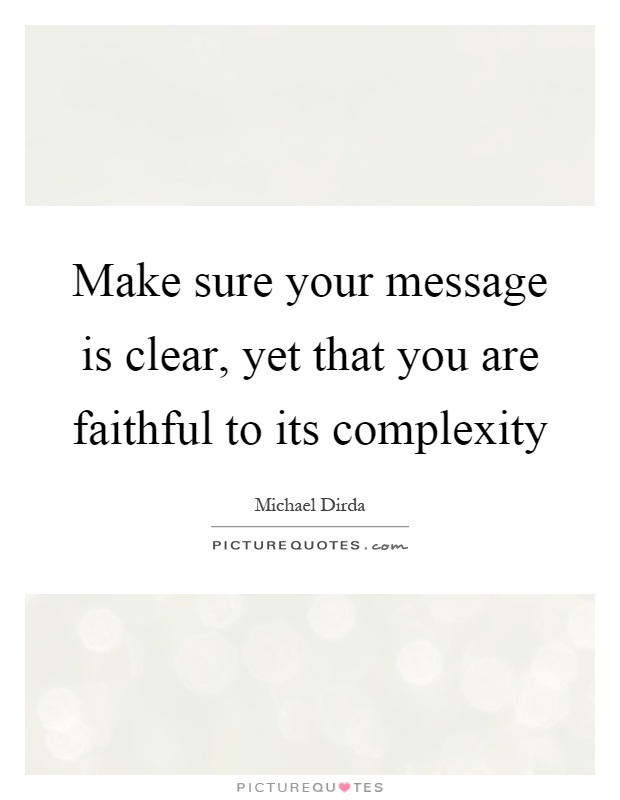 Make sure your message is clear, yet that you are faithful to its complexity Picture Quote #1