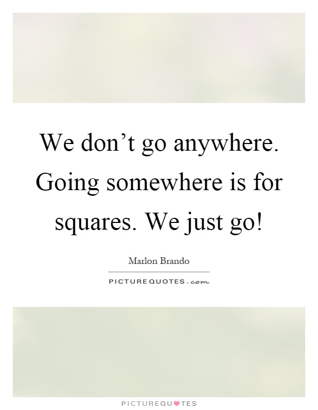 We don't go anywhere. Going somewhere is for squares. We just go! Picture Quote #1