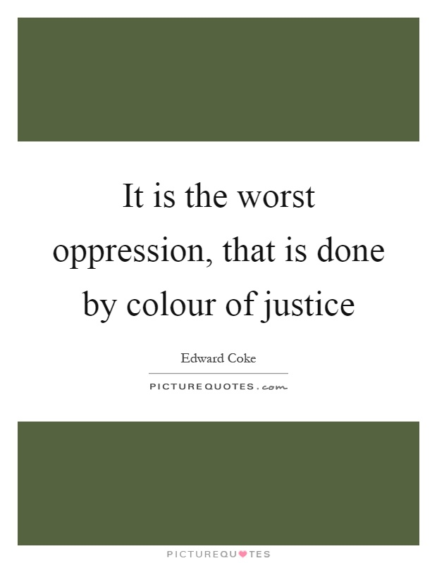 It is the worst oppression, that is done by colour of justice Picture Quote #1