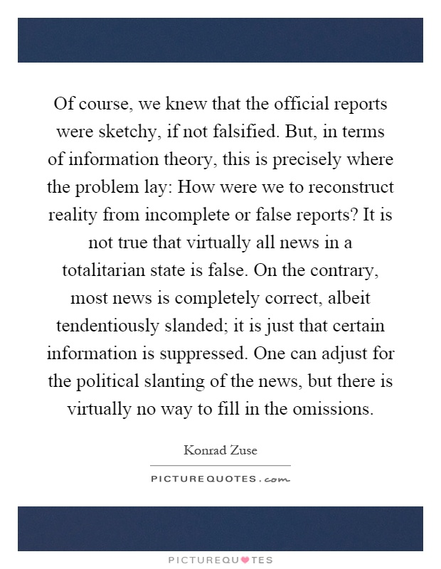 Of course, we knew that the official reports were sketchy, if not falsified. But, in terms of information theory, this is precisely where the problem lay: How were we to reconstruct reality from incomplete or false reports? It is not true that virtually all news in a totalitarian state is false. On the contrary, most news is completely correct, albeit tendentiously slanded; it is just that certain information is suppressed. One can adjust for the political slanting of the news, but there is virtually no way to fill in the omissions Picture Quote #1