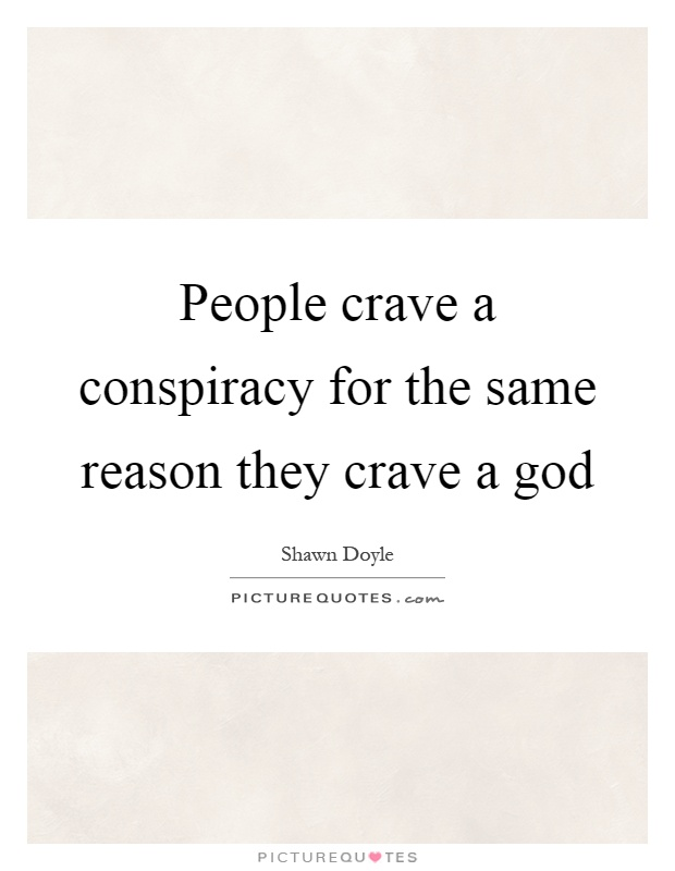 People crave a conspiracy for the same reason they crave a god Picture Quote #1