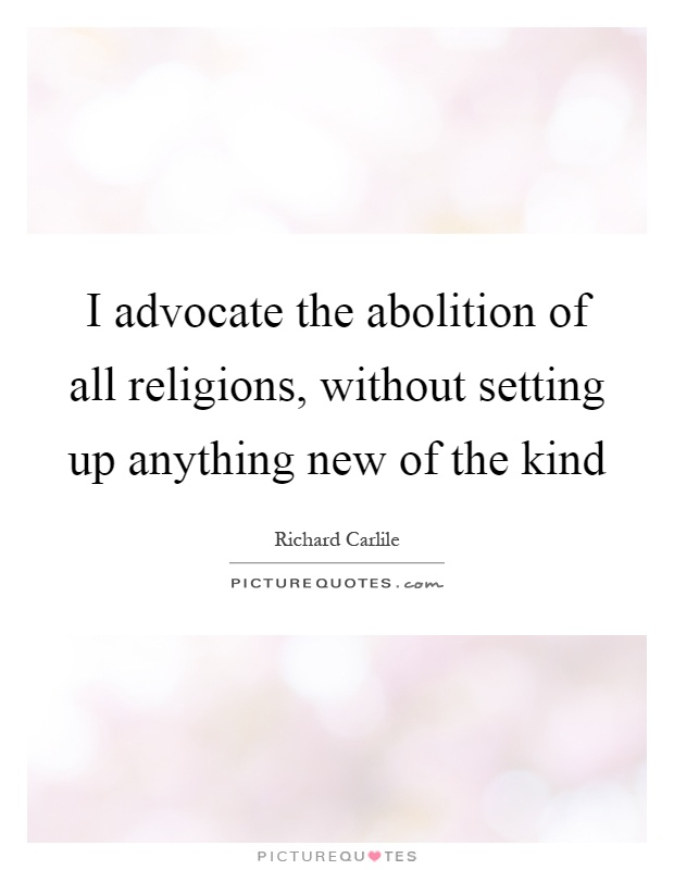 I advocate the abolition of all religions, without setting up anything new of the kind Picture Quote #1