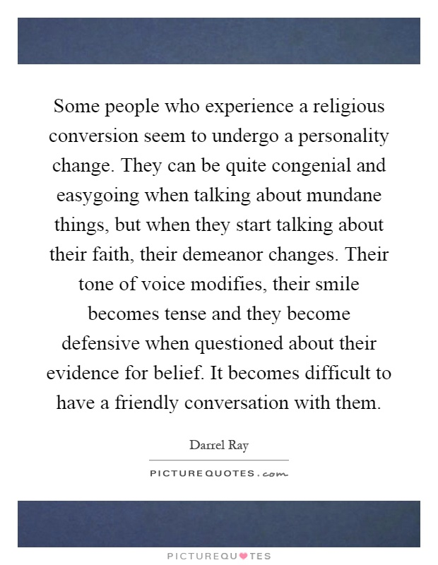 Some people who experience a religious conversion seem to undergo a personality change. They can be quite congenial and easygoing when talking about mundane things, but when they start talking about their faith, their demeanor changes. Their tone of voice modifies, their smile becomes tense and they become defensive when questioned about their evidence for belief. It becomes difficult to have a friendly conversation with them Picture Quote #1