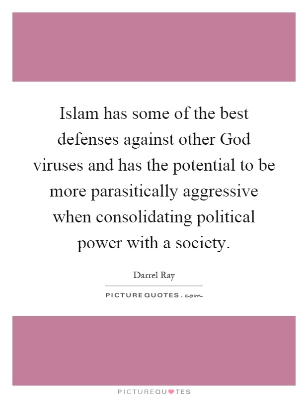 Islam has some of the best defenses against other God viruses and has the potential to be more parasitically aggressive when consolidating political power with a society Picture Quote #1
