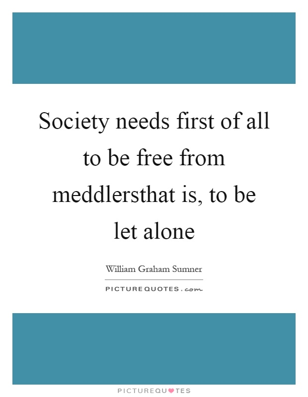 Society needs first of all to be free from meddlersthat is, to be let alone Picture Quote #1