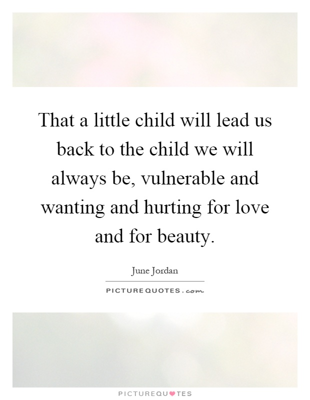 That a little child will lead us back to the child we will always be, vulnerable and wanting and hurting for love and for beauty Picture Quote #1