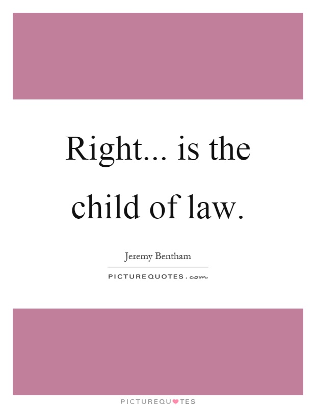 Right... is the child of law Picture Quote #1
