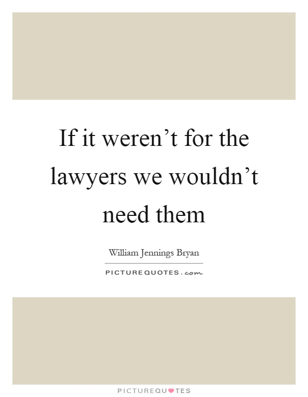 If it weren't for the lawyers we wouldn't need them Picture Quote #1