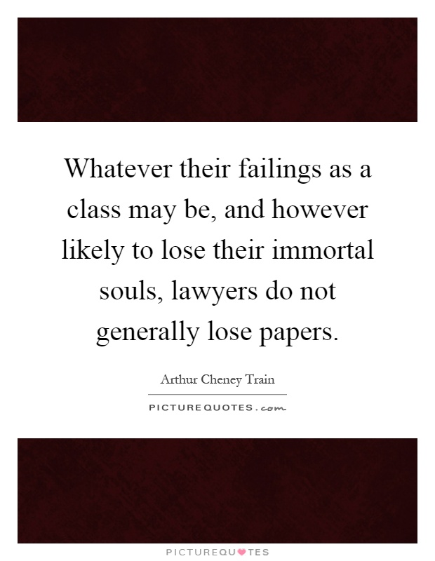 Whatever their failings as a class may be, and however likely to lose their immortal souls, lawyers do not generally lose papers Picture Quote #1