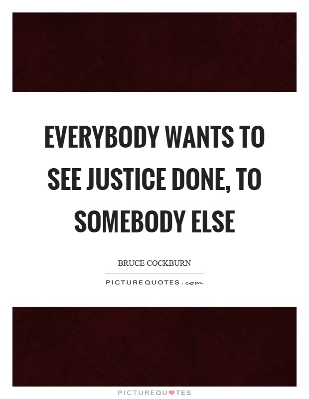 Everybody wants to see justice done, to somebody else Picture Quote #1