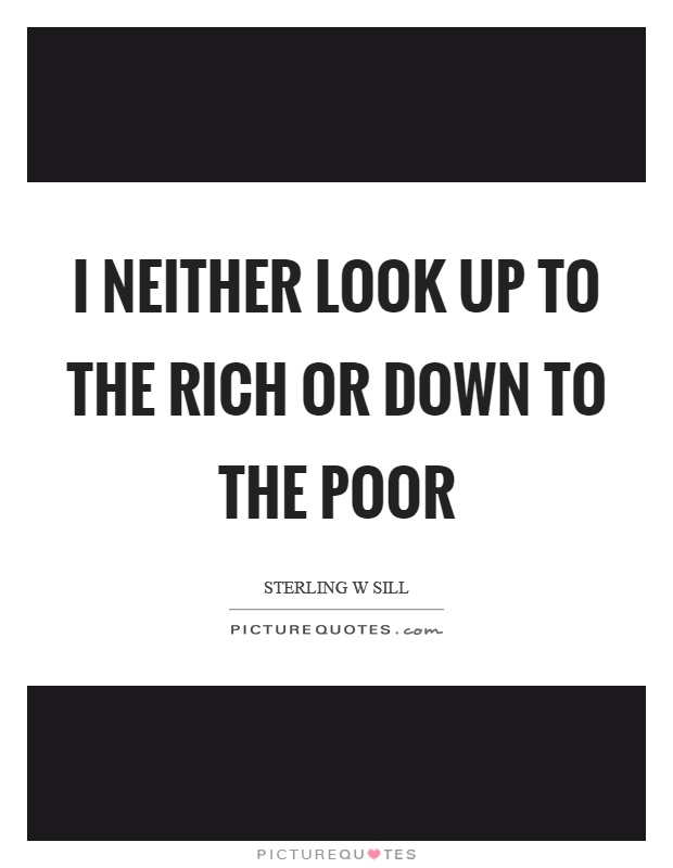 I neither look up to the rich or down to the poor Picture Quote #1