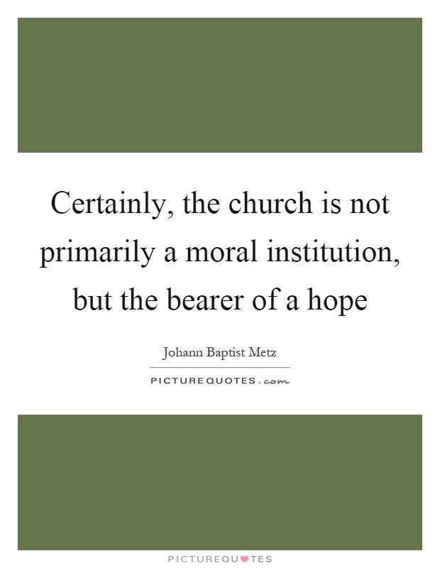 Certainly, the church is not primarily a moral institution, but the bearer of a hope Picture Quote #1
