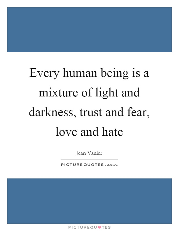 Every human being is a mixture of light and darkness, trust and fear, love and hate Picture Quote #1