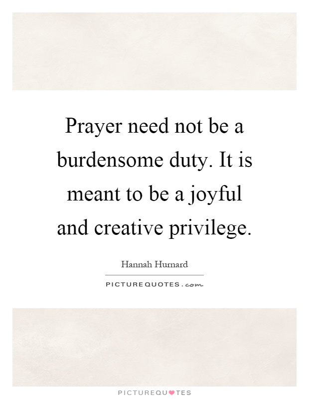 Prayer need not be a burdensome duty. It is meant to be a joyful and creative privilege Picture Quote #1