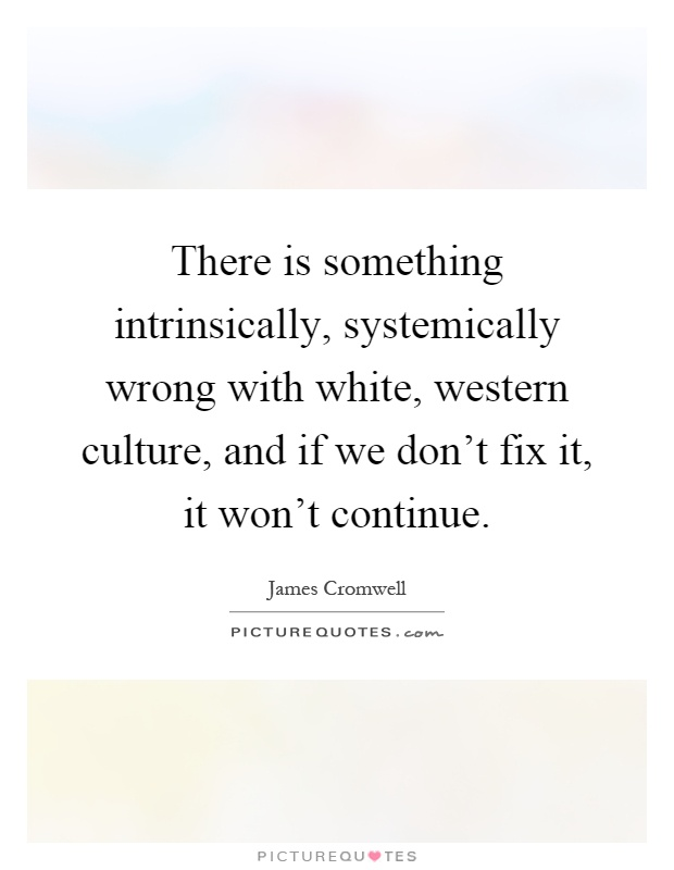 There is something intrinsically, systemically wrong with white, western culture, and if we don't fix it, it won't continue Picture Quote #1