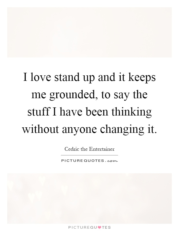 I love stand up and it keeps me grounded, to say the stuff I have been thinking without anyone changing it Picture Quote #1