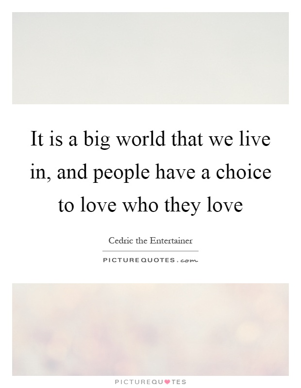 It is a big world that we live in, and people have a choice to love who they love Picture Quote #1