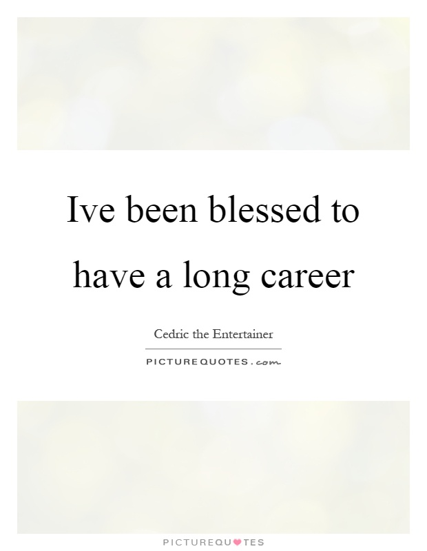 Ive been blessed to have a long career Picture Quote #1