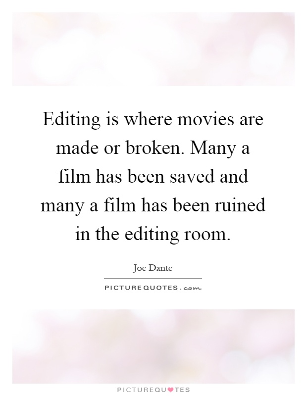 Editing is where movies are made or broken. Many a film has been saved and many a film has been ruined in the editing room Picture Quote #1