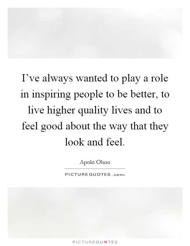 I've always wanted to play a role in inspiring people to be better, to live higher quality lives and to feel good about the way that they look and feel Picture Quote #1