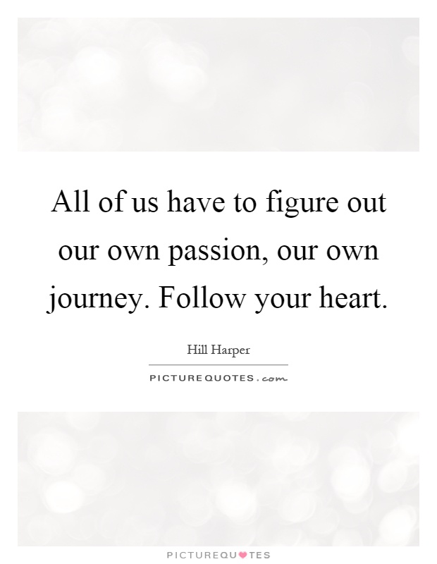 All of us have to figure out our own passion, our own journey. Follow your heart Picture Quote #1
