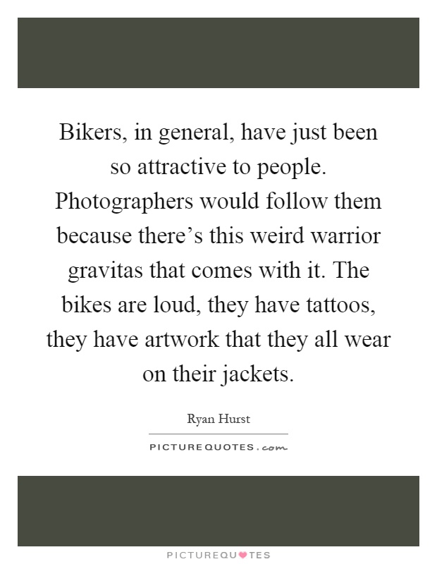 Bikers, in general, have just been so attractive to people. Photographers would follow them because there's this weird warrior gravitas that comes with it. The bikes are loud, they have tattoos, they have artwork that they all wear on their jackets Picture Quote #1