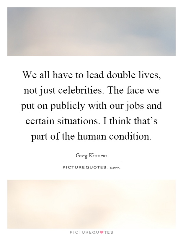 We all have to lead double lives, not just celebrities. The face we put on publicly with our jobs and certain situations. I think that's part of the human condition Picture Quote #1