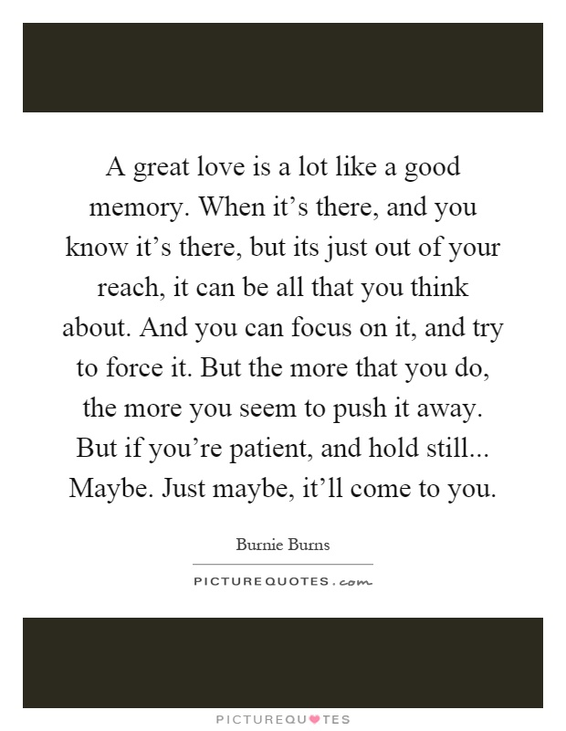 A great love is a lot like a good memory. When it's there, and you know it's there, but its just out of your reach, it can be all that you think about. And you can focus on it, and try to force it. But the more that you do, the more you seem to push it away. But if you're patient, and hold still... Maybe. Just maybe, it'll come to you Picture Quote #1