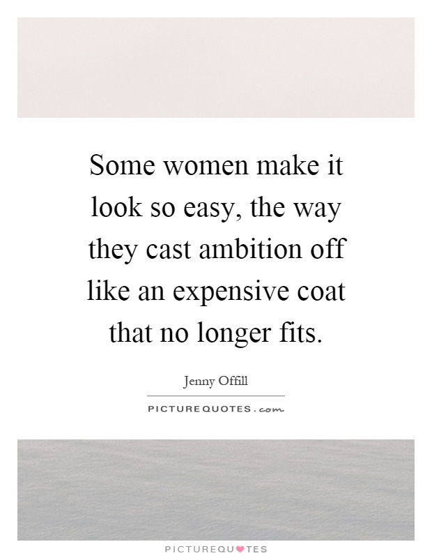 Some women make it look so easy, the way they cast ambition off like an expensive coat that no longer fits Picture Quote #1